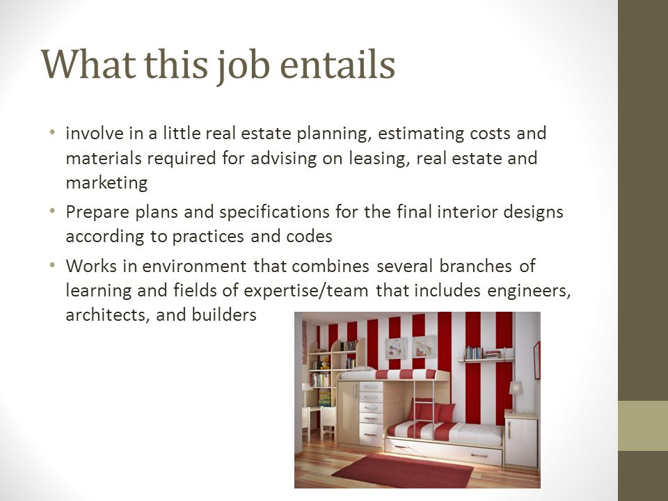 What this job entails involve in a little real estate planning, estimating costs and materials required for advising on leasing, real estate and marketing Prepare plans and specifications for the final interior designs according to practices and codes Works in environment that combines several branches of learning and fields of expertise/team that includes engineers, architects, and builders