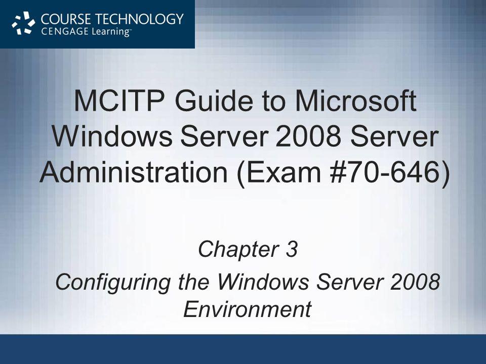 MCITP Guide to Microsoft Windows Server 2008 Server Administration (Exam #70-646) Chapter 3 Configuring the Windows Server 2008 Environment