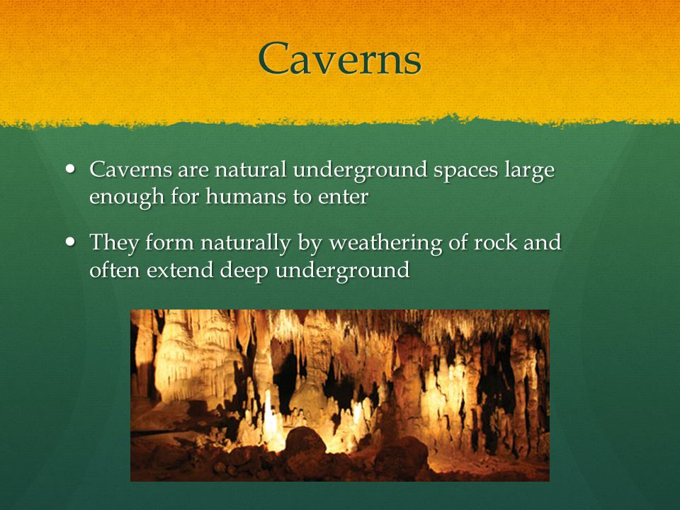 Caverns Caverns are natural underground spaces large enough for humans to enter Caverns are natural underground spaces large enough for humans to ente