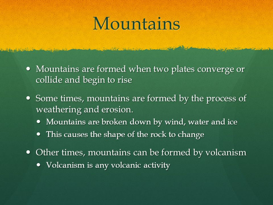Mountains Mountains are formed when two plates converge or collide and begin to rise Mountains are formed when two plates converge or collide and begi