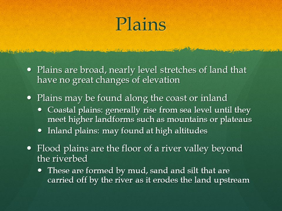 Plains Plains are broad, nearly level stretches of land that have no great changes of elevation Plains are broad, nearly level stretches of land that