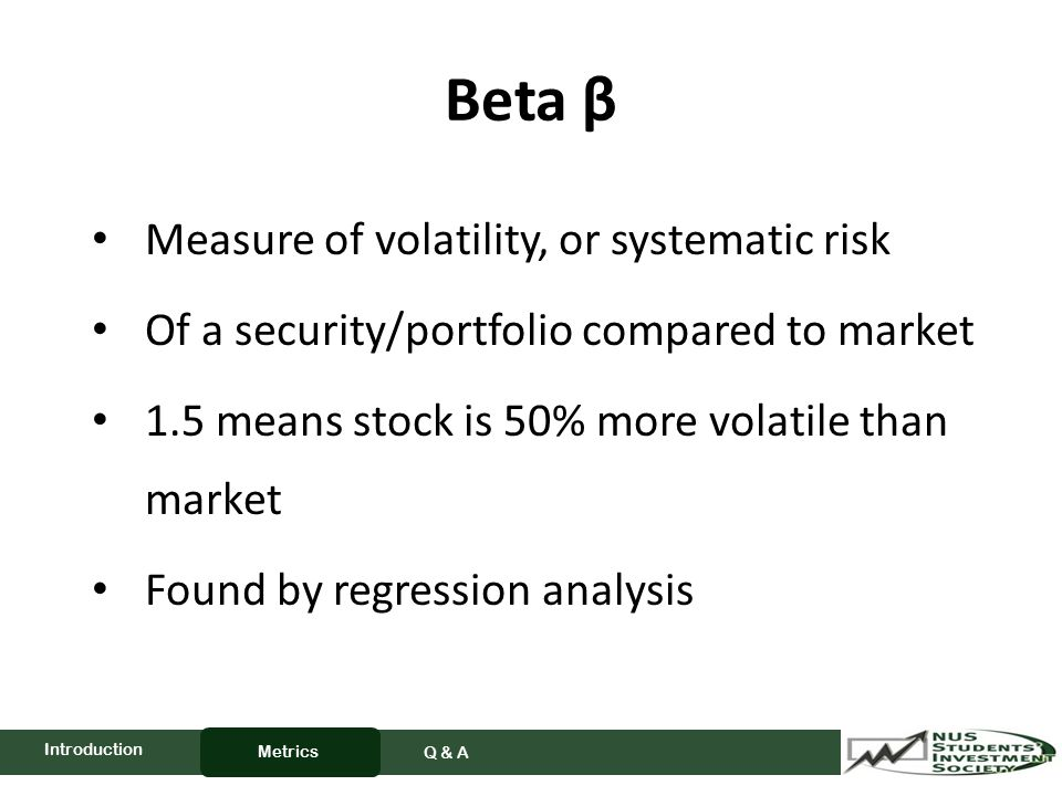 Beta β Measure of volatility, or systematic risk Of a security/portfolio compared to market 1.5 means stock is 50% more volatile than market Found by regression analysis Metrics Q & A Introduction