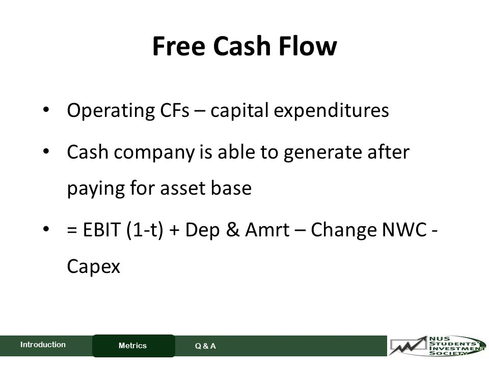Free Cash Flow Operating CFs – capital expenditures Cash company is able to generate after paying for asset base = EBIT (1-t) + Dep & Amrt – Change NWC - Capex Metrics Q & A Introduction