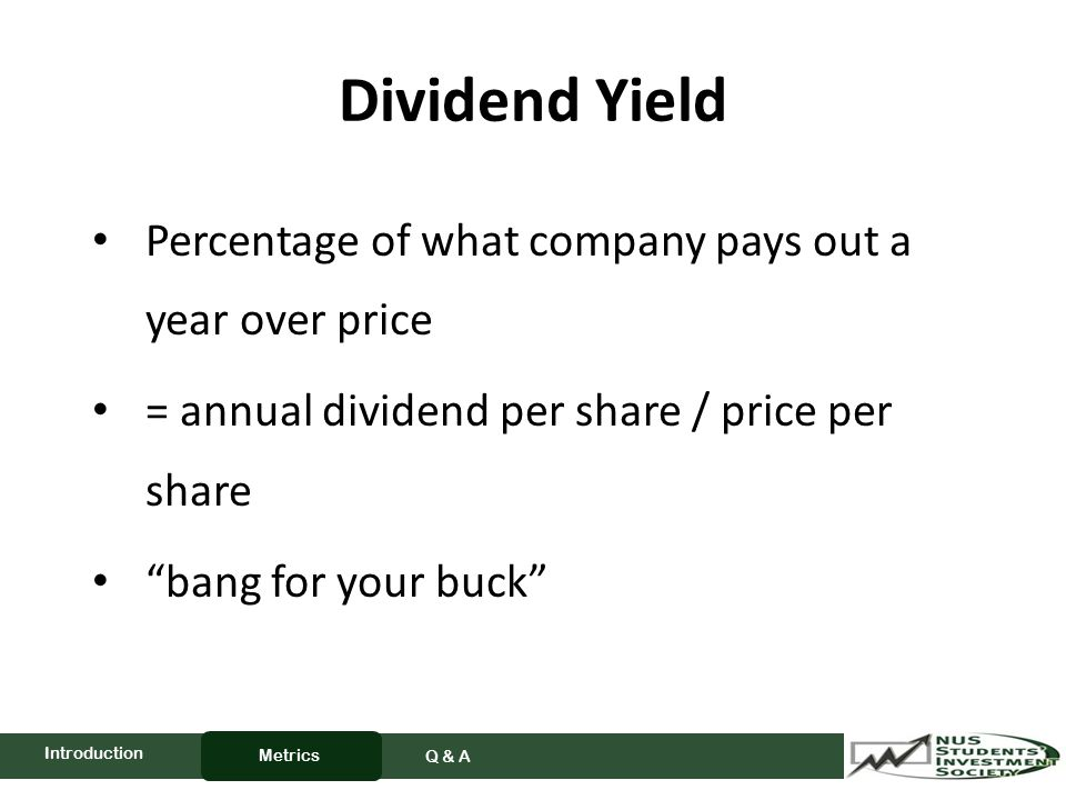 Dividend Yield Percentage of what company pays out a year over price = annual dividend per share / price per share bang for your buck Metrics Q & A Introduction