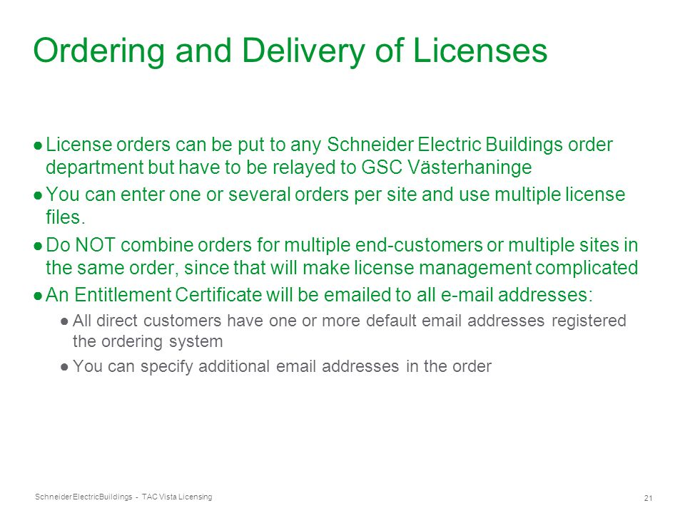 Schneider Electric 21 Buildings - TAC Vista Licensing Ordering and Delivery of Licenses ●License orders can be put to any Schneider Electric Buildings