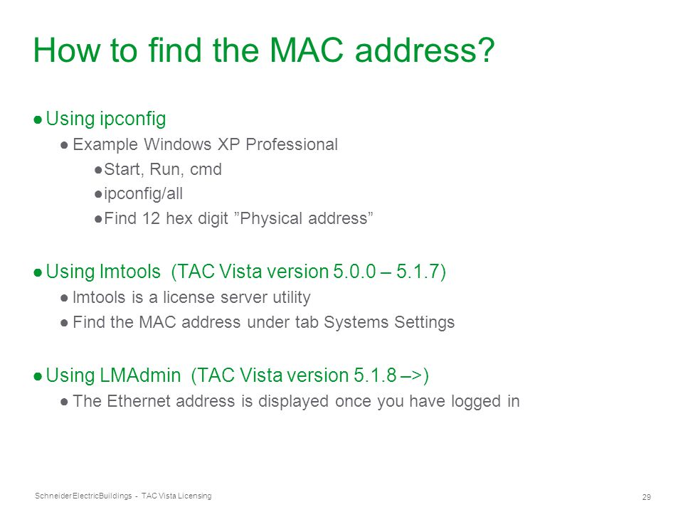 Schneider Electric 29 Buildings - TAC Vista Licensing How to find the MAC address? ●Using ipconfig ●Example Windows XP Professional ●Start, Run, cmd ●