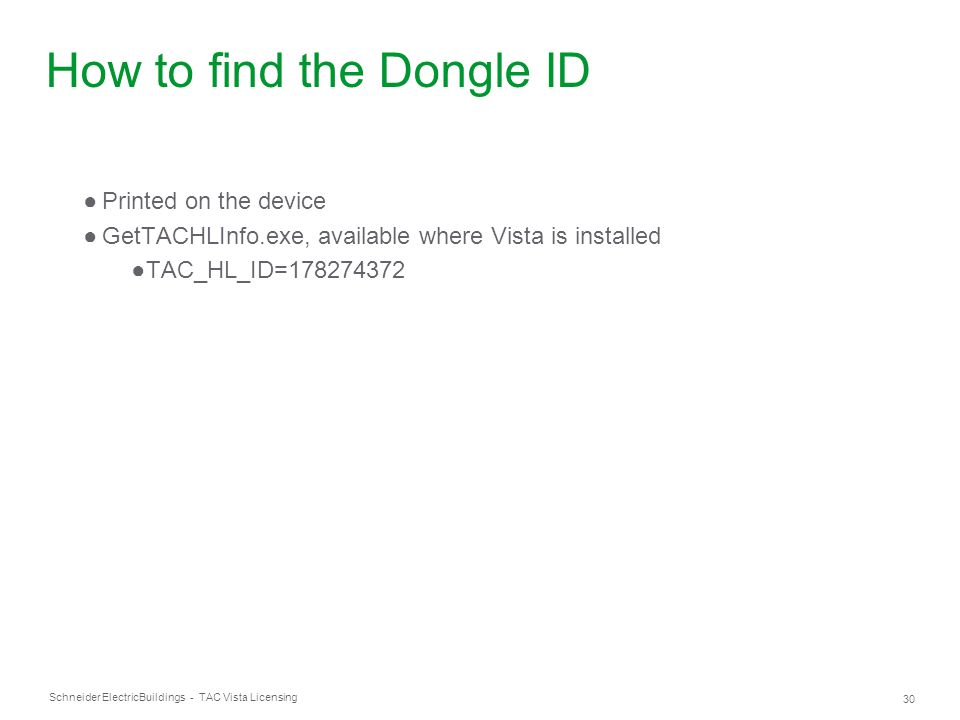 Schneider Electric 30 Buildings - TAC Vista Licensing How to find the Dongle ID ●Printed on the device ●GetTACHLInfo.exe, available where Vista is ins