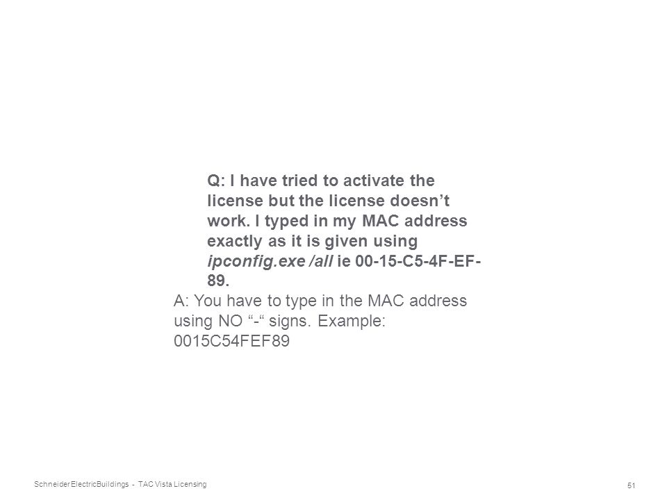 Schneider Electric 51 Buildings - TAC Vista Licensing Q: I have tried to activate the license but the license doesn't work. I typed in my MAC address