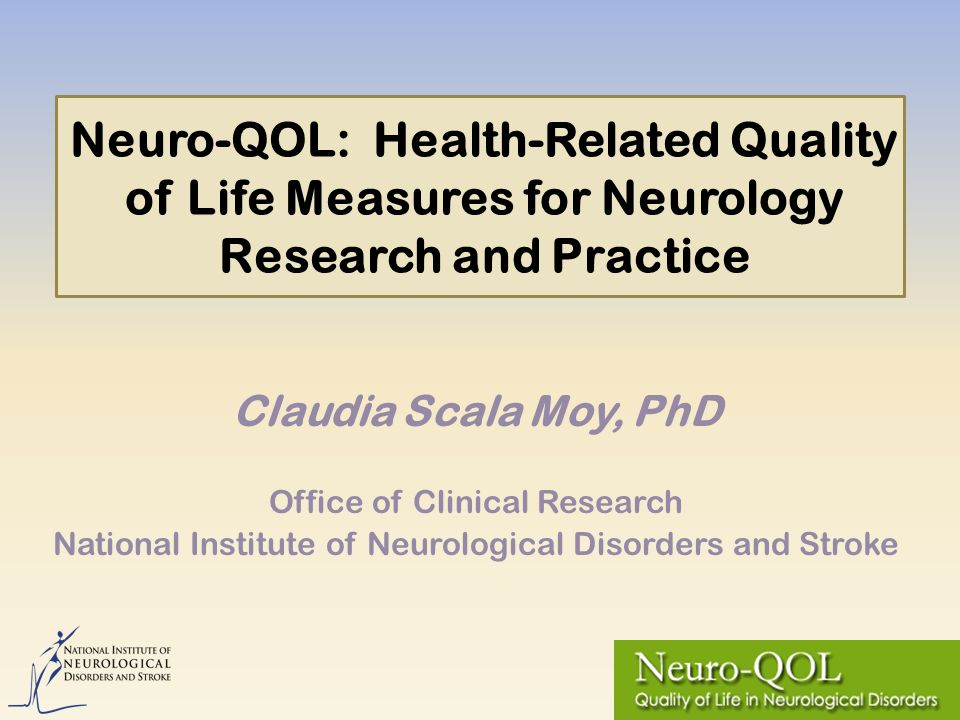 Neuro-QOL: Health-Related Quality of Life Measures for Neurology Research and Practice Claudia Scala Moy, PhD Office of Clinical Research National Institute of Neurological Disorders and Stroke