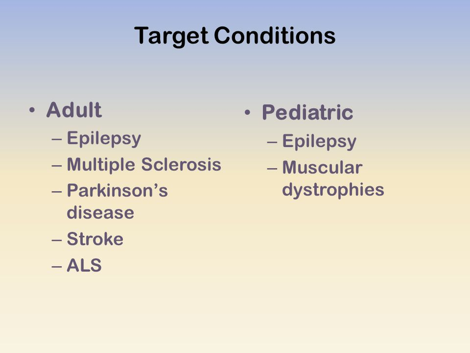 Target Conditions Adult – Epilepsy – Multiple Sclerosis – Parkinson's disease – Stroke – ALS Pediatric – Epilepsy – Muscular dystrophies