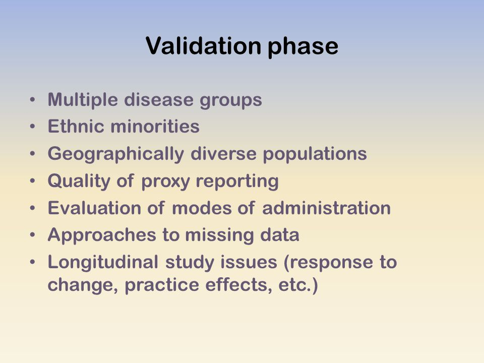 Validation phase Multiple disease groups Ethnic minorities Geographically diverse populations Quality of proxy reporting Evaluation of modes of administration Approaches to missing data Longitudinal study issues (response to change, practice effects, etc.)