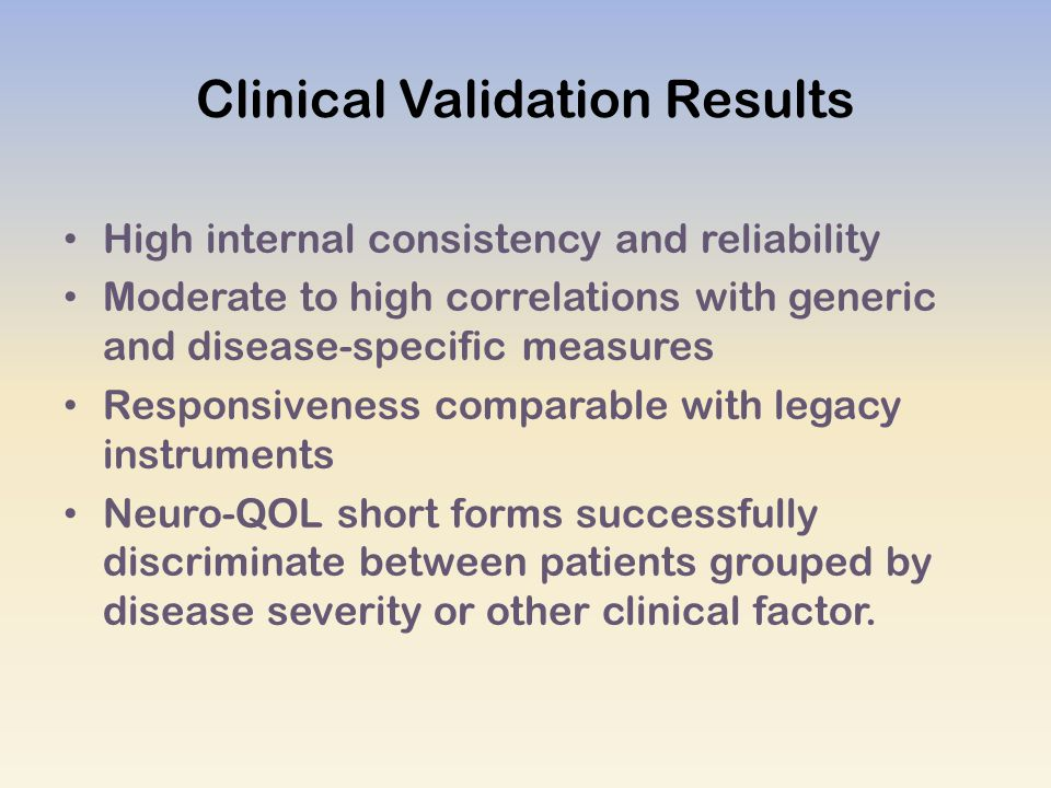 Clinical Validation Results High internal consistency and reliability Moderate to high correlations with generic and disease-specific measures Responsiveness comparable with legacy instruments Neuro-QOL short forms successfully discriminate between patients grouped by disease severity or other clinical factor.
