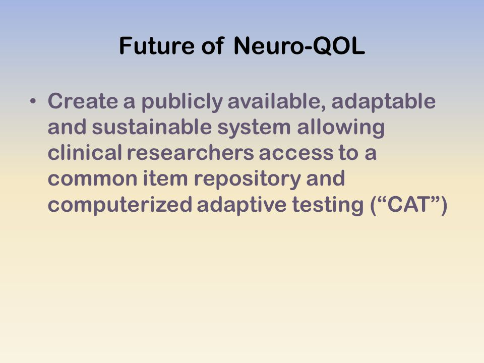 Future of Neuro-QOL Create a publicly available, adaptable and sustainable system allowing clinical researchers access to a common item repository and computerized adaptive testing ( CAT )