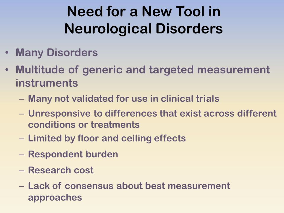 Need for a New Tool in Neurological Disorders Many Disorders Multitude of generic and targeted measurement instruments – Many not validated for use in clinical trials – Unresponsive to differences that exist across different conditions or treatments – Limited by floor and ceiling effects – Respondent burden – Research cost – Lack of consensus about best measurement approaches