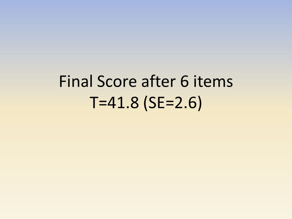 Final Score after 6 items T=41.8 (SE=2.6)
