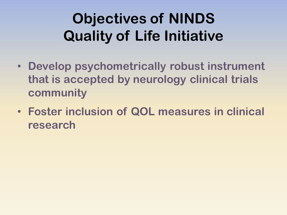 Objectives of NINDS Quality of Life Initiative Develop psychometrically robust instrument that is accepted by neurology clinical trials community Foster inclusion of QOL measures in clinical research