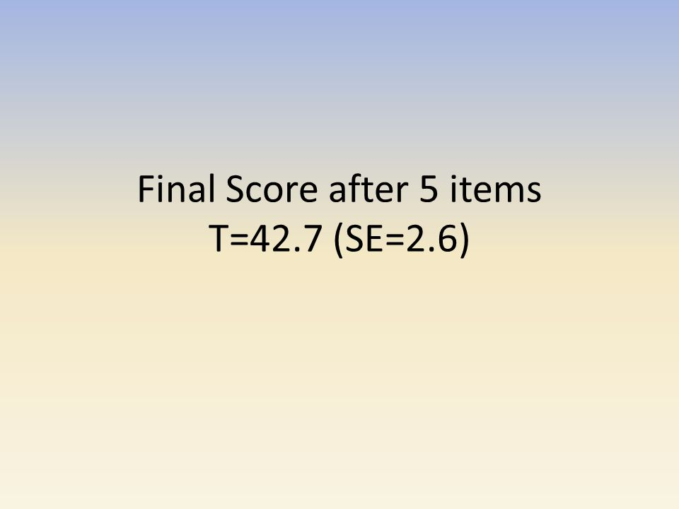 Final Score after 5 items T=42.7 (SE=2.6)