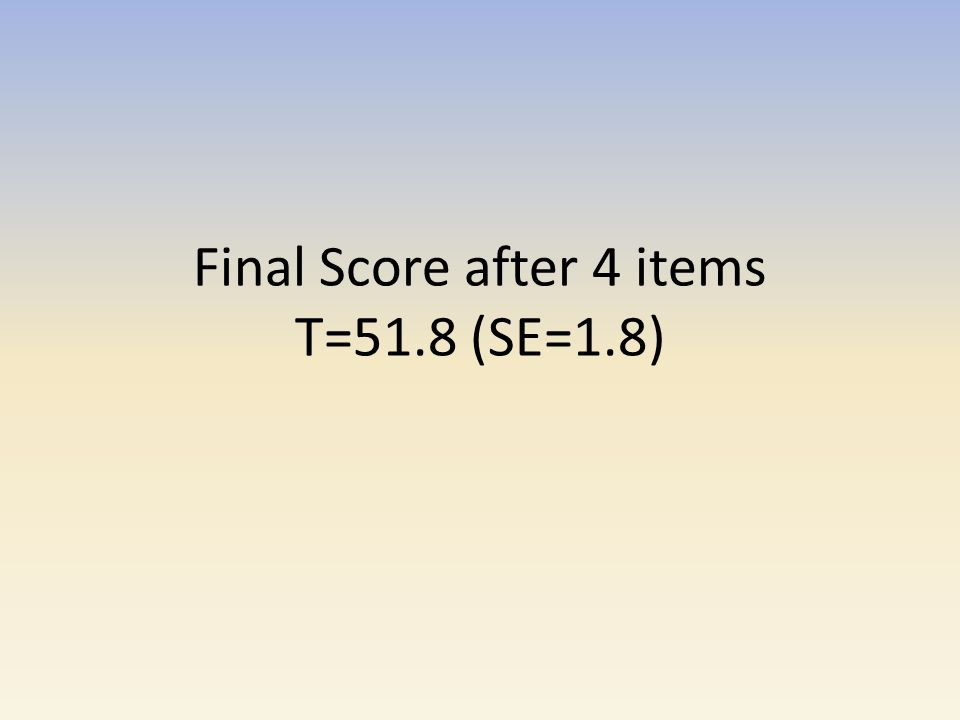 Final Score after 4 items T=51.8 (SE=1.8)
