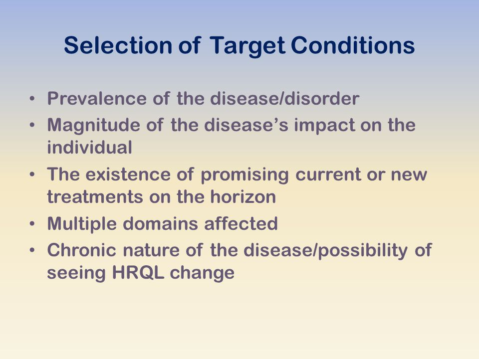 Selection of Target Conditions Prevalence of the disease/disorder Magnitude of the disease's impact on the individual The existence of promising current or new treatments on the horizon Multiple domains affected Chronic nature of the disease/possibility of seeing HRQL change