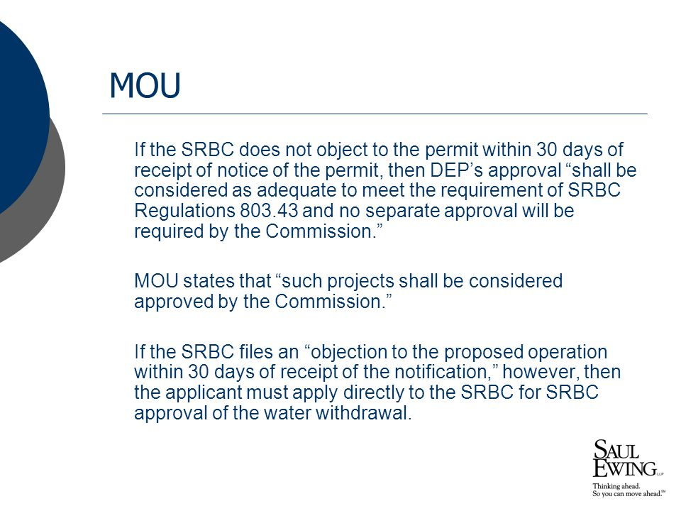 MOU If the SRBC does not object to the permit within 30 days of receipt of notice of the permit, then DEP's approval shall be considered as adequate to meet the requirement of SRBC Regulations 803.43 and no separate approval will be required by the Commission. MOU states that such projects shall be considered approved by the Commission. If the SRBC files an objection to the proposed operation within 30 days of receipt of the notification, however, then the applicant must apply directly to the SRBC for SRBC approval of the water withdrawal.