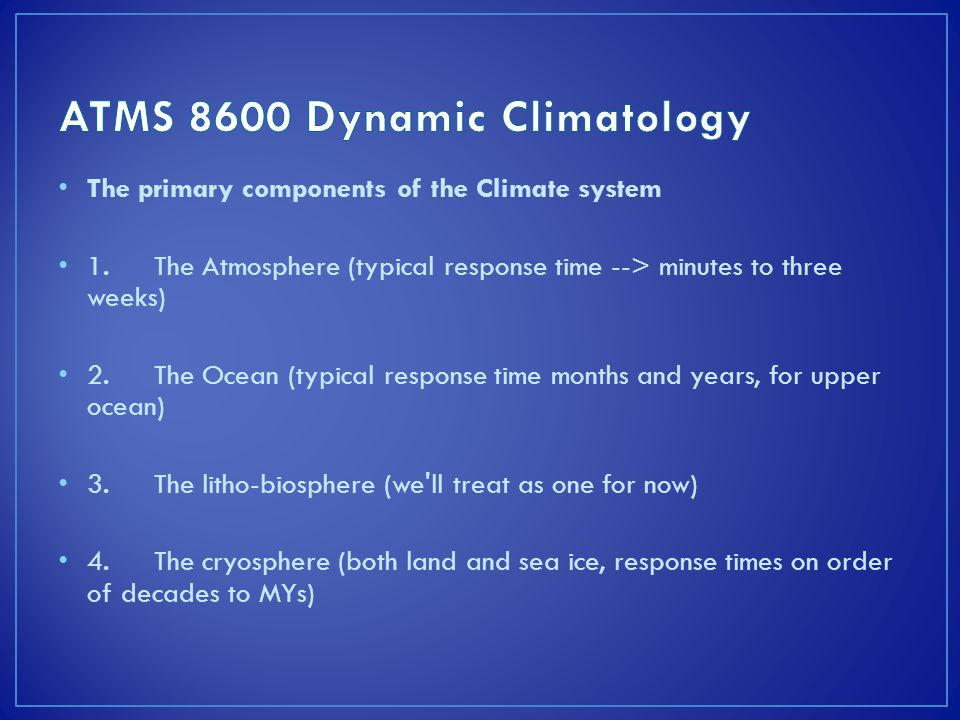 The primary components of the Climate system 1.The Atmosphere (typical response time --> minutes to three weeks) 2.The Ocean (typical response time months and years, for upper ocean) 3.The litho-biosphere (we ll treat as one for now) 4.The cryosphere (both land and sea ice, response times on order of decades to MYs)