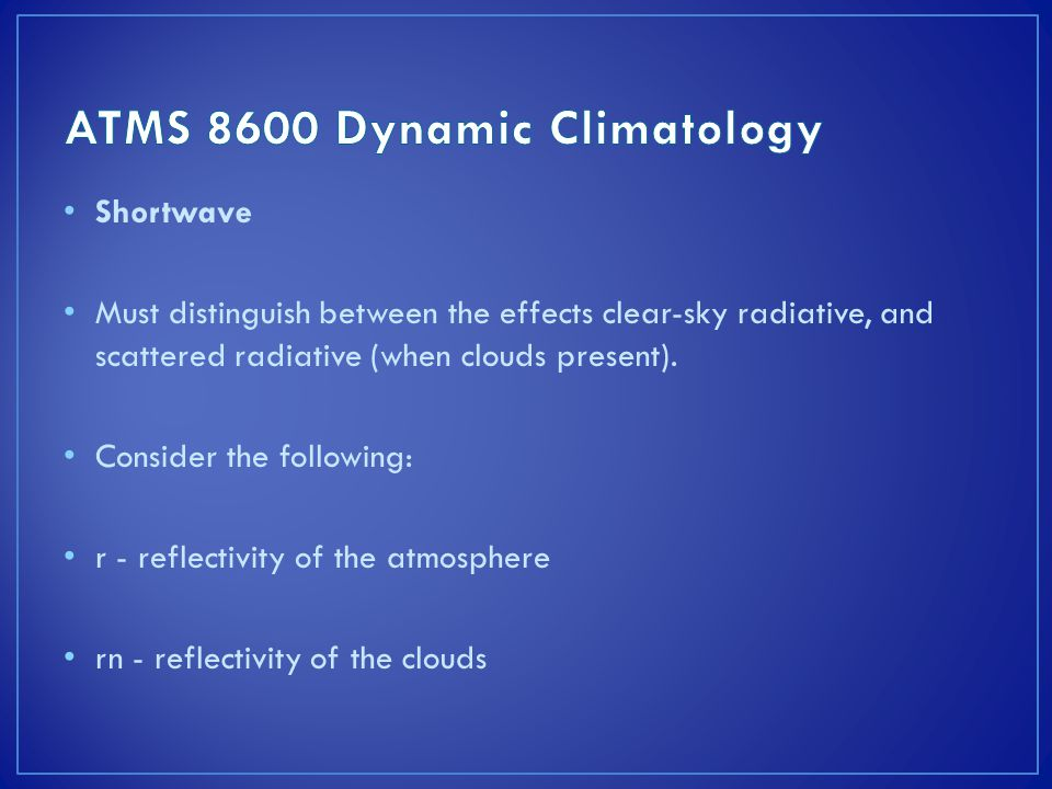 Shortwave Must distinguish between the effects clear-sky radiative, and scattered radiative (when clouds present).