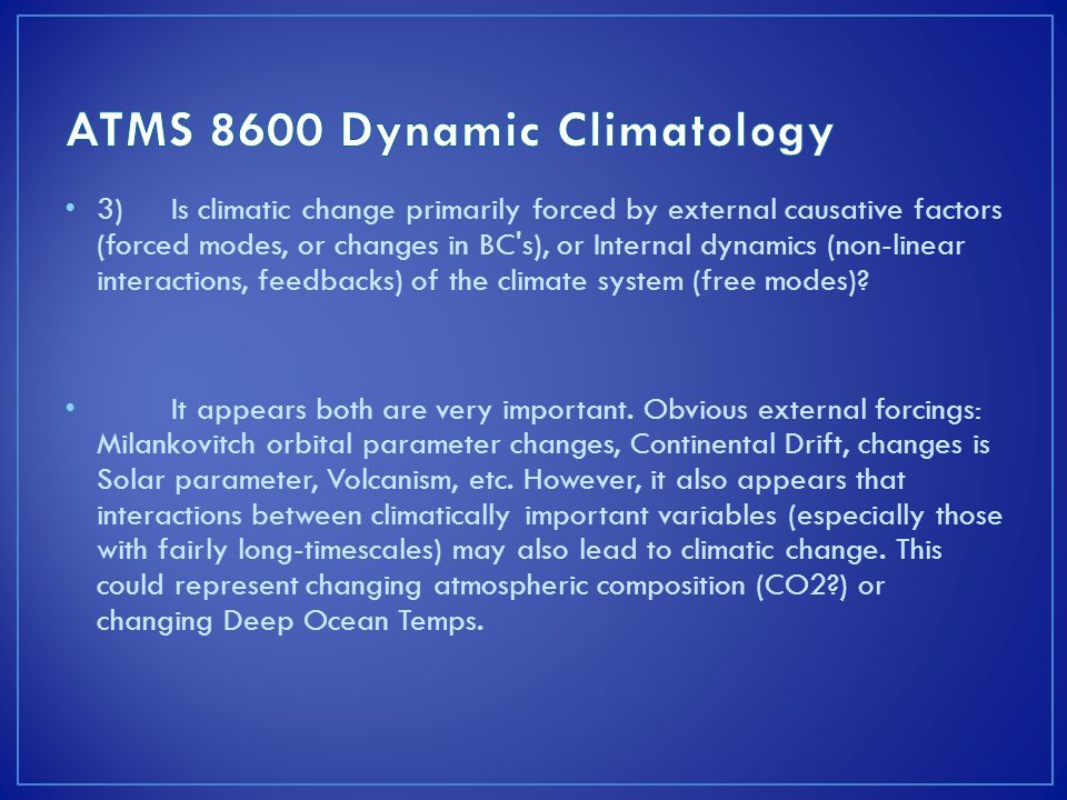 3)Is climatic change primarily forced by external causative factors (forced modes, or changes in BC s), or Internal dynamics (non-linear interactions, feedbacks) of the climate system (free modes).