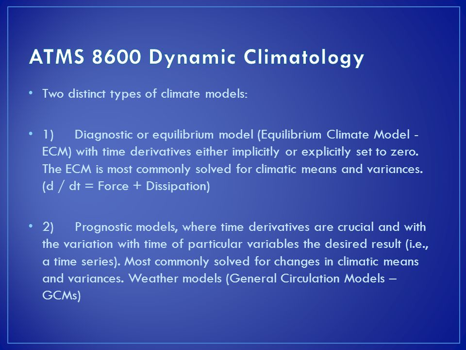 Two distinct types of climate models: 1)Diagnostic or equilibrium model (Equilibrium Climate Model - ECM) with time derivatives either implicitly or explicitly set to zero.