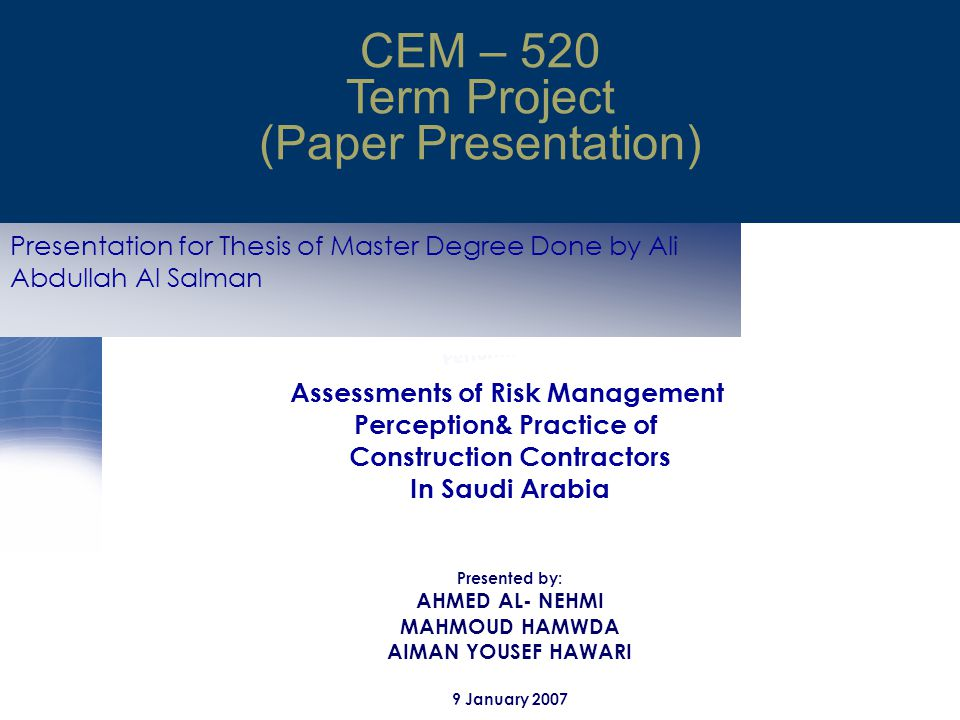 Presentation for Thesis of Master Degree Done by Ali Abdullah Al Salman CEM – 520 Term Project (Paper Presentation) Assessments of Risk Management Perception& Practice of Construction Contractors In Saudi Arabia Presented by: AHMED AL- NEHMI MAHMOUD HAMWDA AIMAN YOUSEF HAWARI 9 January 2007