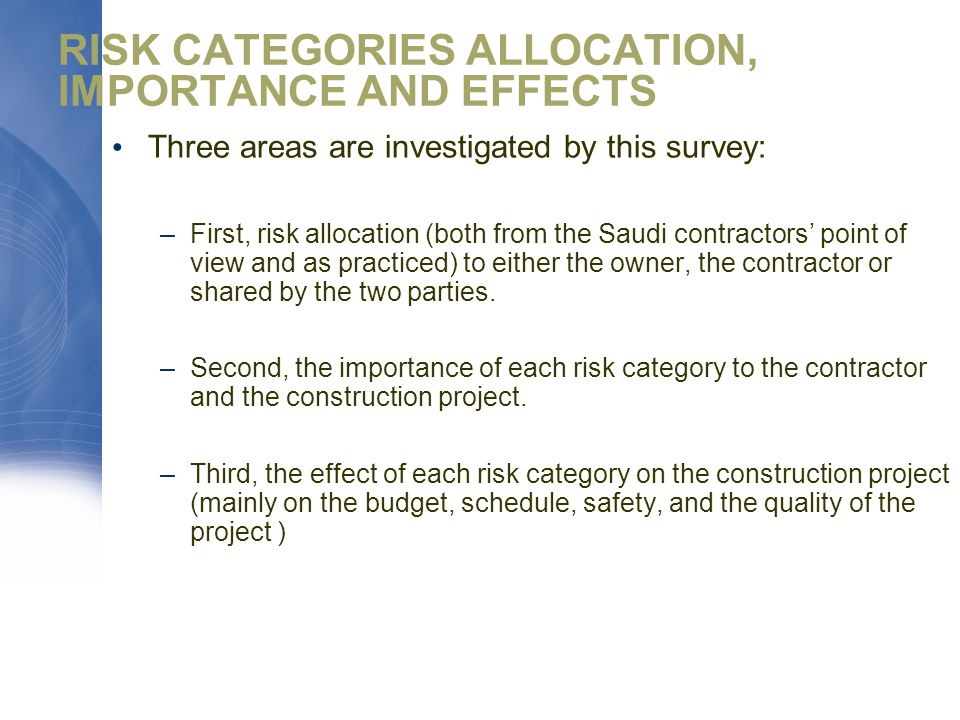 RISK CATEGORIES ALLOCATION, IMPORTANCE AND EFFECTS Three areas are investigated by this survey: –First, risk allocation (both from the Saudi contractors' point of view and as practiced) to either the owner, the contractor or shared by the two parties.