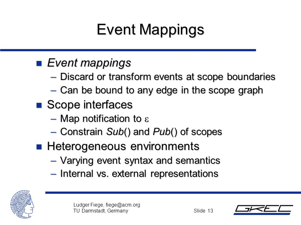 Ludger Fiege, fiege@acm.org TU Darmstadt, Germany Slide 13 Event Mappings n Event mappings –Discard or transform events at scope boundaries –Can be bo