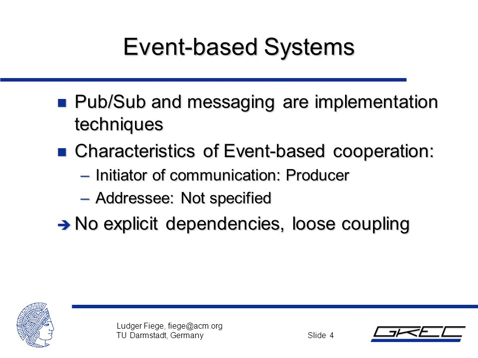 Ludger Fiege, fiege@acm.org TU Darmstadt, Germany Slide 4 Event-based Systems n Pub/Sub and messaging are implementation techniques n Characteristics