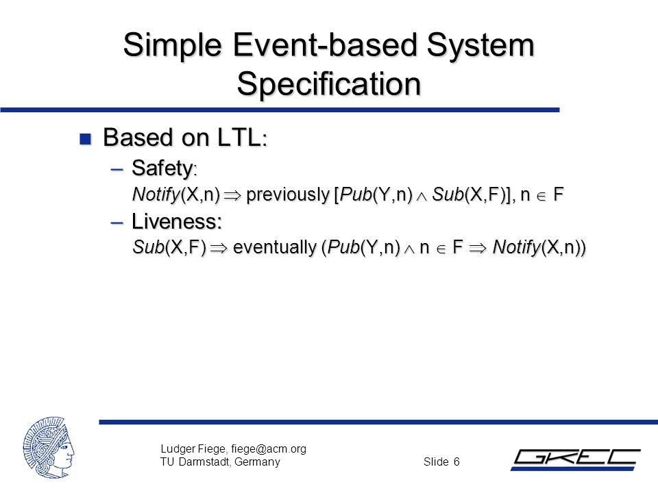 Ludger Fiege, fiege@acm.org TU Darmstadt, Germany Slide 6 Simple Event-based System Specification n Based on LTL : –Safety : Notify(X,n)  previously