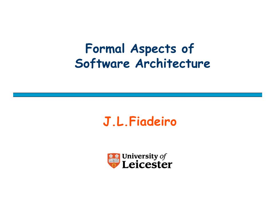 Formal Aspects of Software Architecture J.L.Fiadeiro