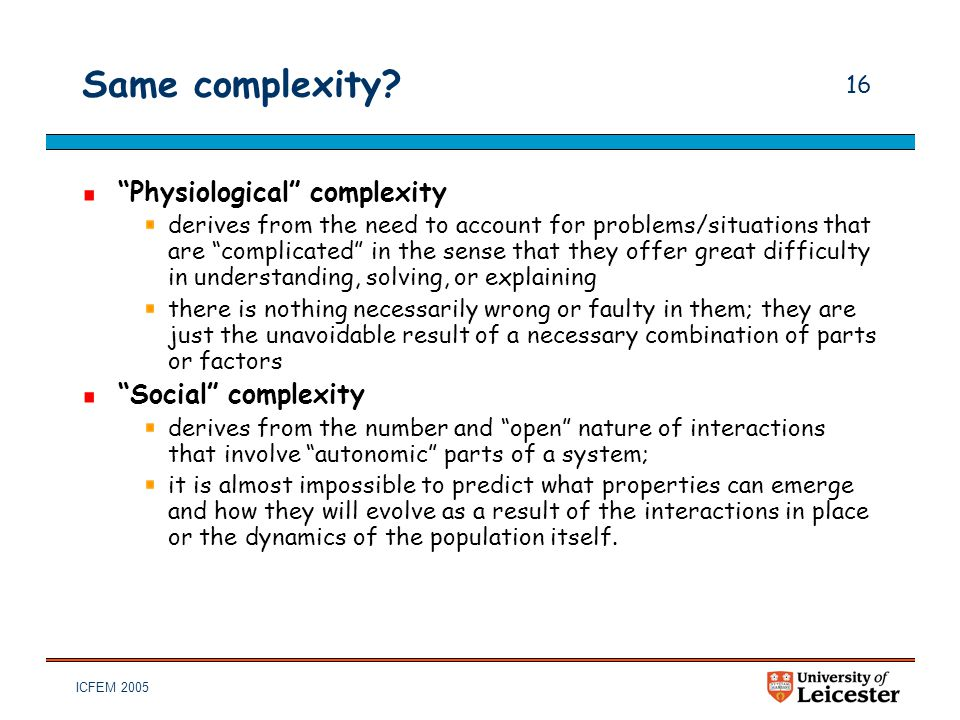 "ICFEM 2005 16 Same complexity? ""Physiological"" complexity derives from the need to account for problems/situations that are ""complicated"" in the sense"