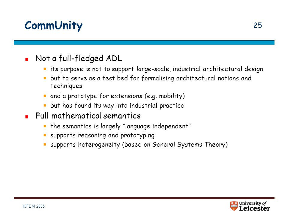 ICFEM 2005 25 CommUnity Not a full-fledged ADL its purpose is not to support large-scale, industrial architectural design but to serve as a test bed f