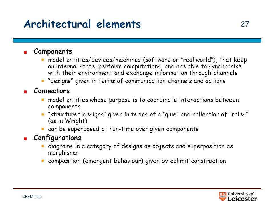 "ICFEM 2005 27 Architectural elements Components model entities/devices/machines (software or ""real world""), that keep an internal state, perform compu"
