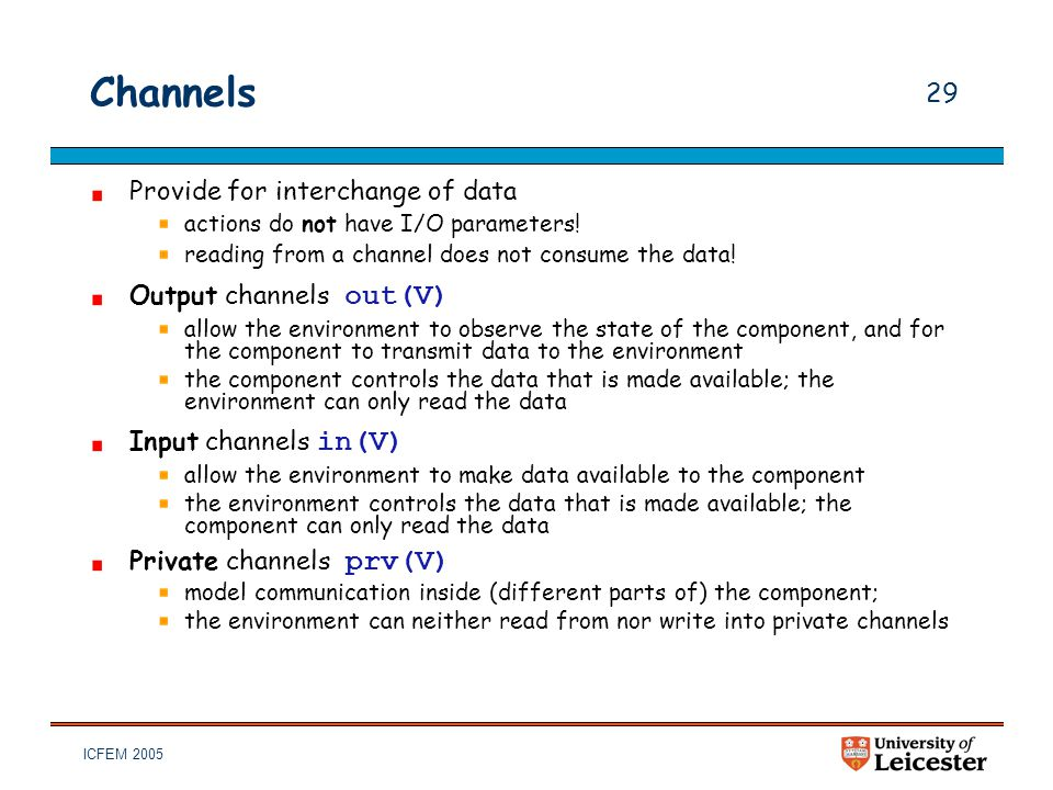 ICFEM 2005 29 Channels Provide for interchange of data actions do not have I/O parameters! reading from a channel does not consume the data! Output ch