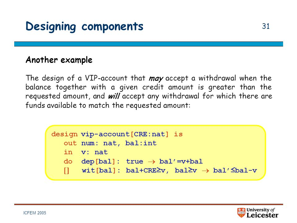 ICFEM 2005 31 Designing components Another example The design of a VIP-account that may accept a withdrawal when the balance together with a given cre