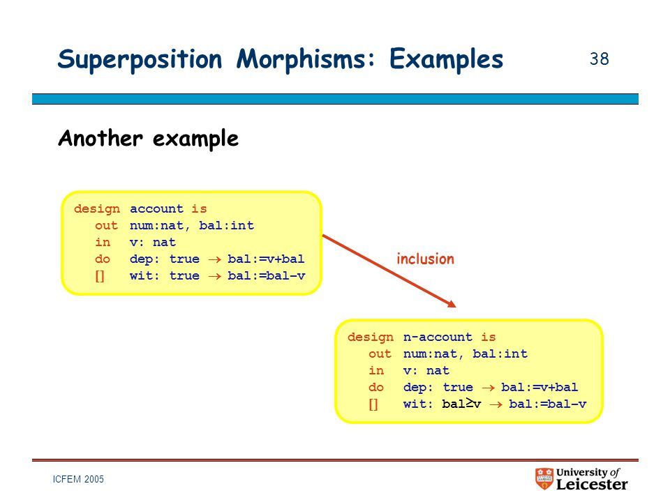 ICFEM 2005 38 Superposition Morphisms: Examples Another example designaccount is outnum:nat, bal:int inv: nat dodep: true  bal:=v+bal  wit: true 