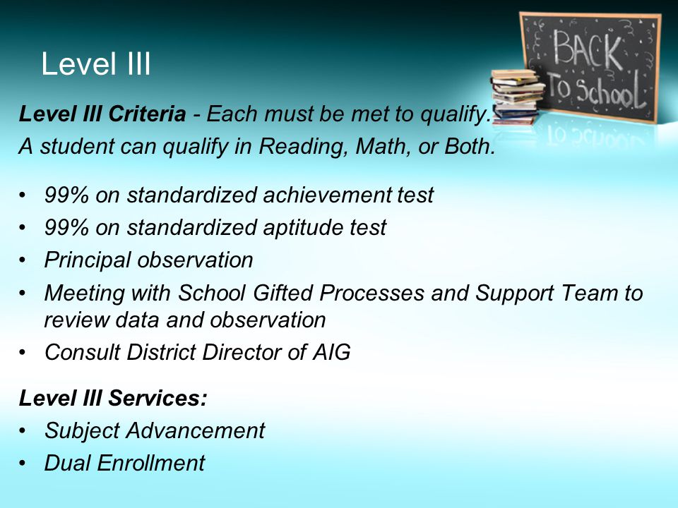 Level III Level III Criteria - Each must be met to qualify. A student can qualify in Reading, Math, or Both. 99% on standardized achievement test 99%