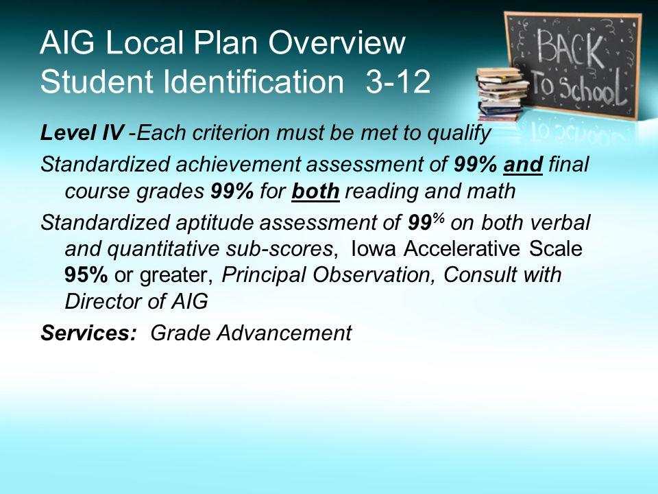 AIG Local Plan Overview Student Identification 3-12 Level IV -Each criterion must be met to qualify Standardized achievement assessment of 99% and final course grades 99% for both reading and math Standardized aptitude assessment of 99 % on both verbal and quantitative sub-scores, Iowa Accelerative Scale 95% or greater, Principal Observation, Consult with Director of AIG Services: Grade Advancement