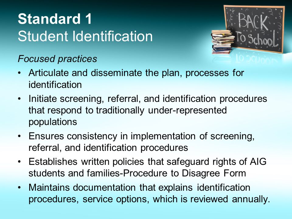 Standard 1 Student Identification Focused practices Articulate and disseminate the plan, processes for identification Initiate screening, referral, and identification procedures that respond to traditionally under-represented populations Ensures consistency in implementation of screening, referral, and identification procedures Establishes written policies that safeguard rights of AIG students and families-Procedure to Disagree Form Maintains documentation that explains identification procedures, service options, which is reviewed annually.