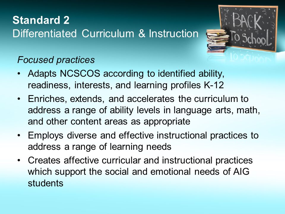 Standard 2 Differentiated Curriculum & Instruction Focused practices Adapts NCSCOS according to identified ability, readiness, interests, and learning profiles K-12 Enriches, extends, and accelerates the curriculum to address a range of ability levels in language arts, math, and other content areas as appropriate Employs diverse and effective instructional practices to address a range of learning needs Creates affective curricular and instructional practices which support the social and emotional needs of AIG students