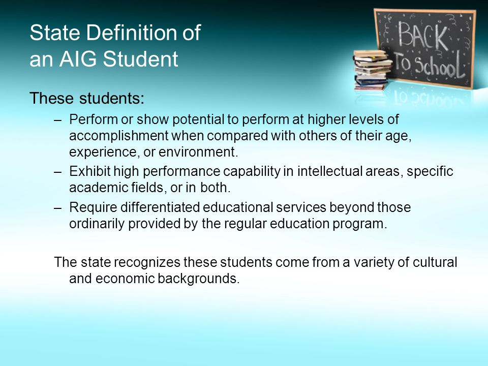 State Definition of an AIG Student These students: –Perform or show potential to perform at higher levels of accomplishment when compared with others