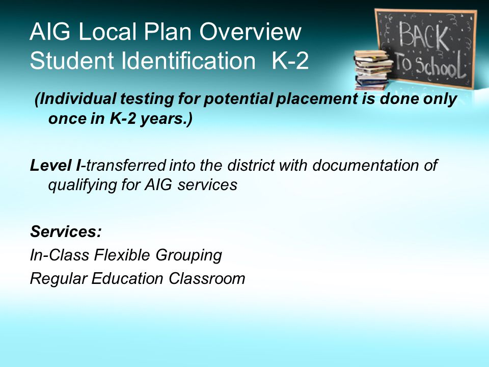 AIG Local Plan Overview Student Identification K-2 (Individual testing for potential placement is done only once in K-2 years.) Level I-transferred into the district with documentation of qualifying for AIG services Services: In-Class Flexible Grouping Regular Education Classroom