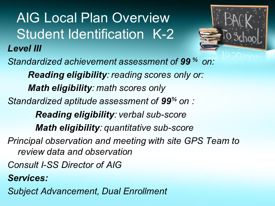 AIG Local Plan Overview Student Identification K-2 Level III Standardized achievement assessment of 99 % on: Reading eligibility: reading scores only or: Math eligibility: math scores only Standardized aptitude assessment of 99 % on : Reading eligibility: verbal sub-score Math eligibility: quantitative sub-score Principal observation and meeting with site GPS Team to review data and observation Consult I-SS Director of AIG Services: Subject Advancement, Dual Enrollment