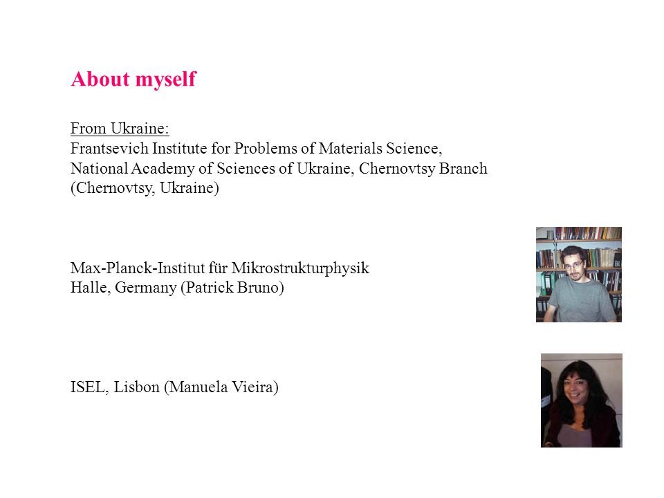 About myself From Ukraine: Frantsevich Institute for Problems of Materials Science, National Academy of Sciences of Ukraine, Chernovtsy Branch (Chernovtsy, Ukraine) Max-Planck-Institut für Mikrostrukturphysik Halle, Germany (Patrick Bruno) ISEL, Lisbon (Manuela Vieira)