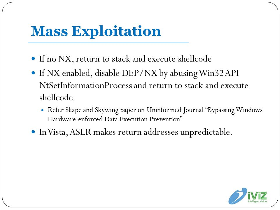 Mass Exploitation If no NX, return to stack and execute shellcode If NX enabled, disable DEP/NX by abusing Win32 API NtSetInformationProcess and return to stack and execute shellcode.