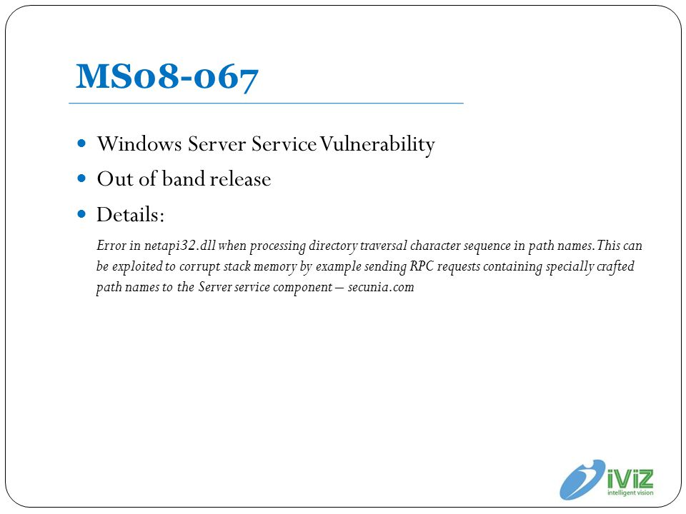 MS08-067 Windows Server Service Vulnerability Out of band release Details: Error in netapi32.dll when processing directory traversal character sequence in path names.